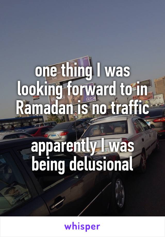 one thing I was looking forward to in Ramadan is no traffic  apparently I was being delusional