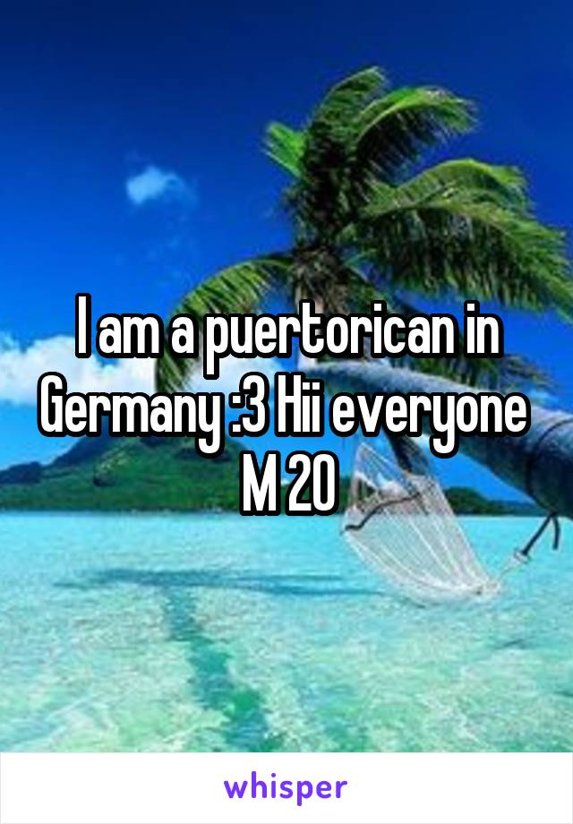 I am a puertorican in Germany :3 Hii everyone  M 20