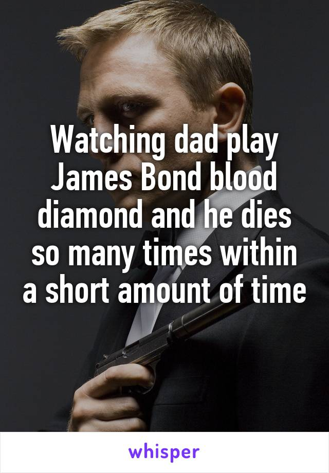 Watching dad play James Bond blood diamond and he dies so many times within a short amount of time