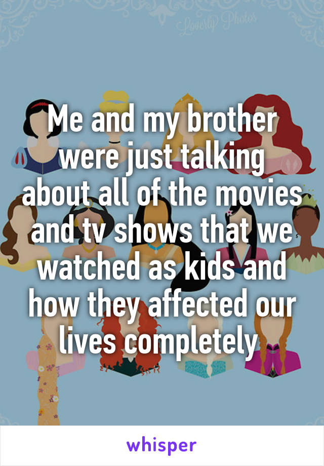 Me and my brother were just talking about all of the movies and tv shows that we watched as kids and how they affected our lives completely