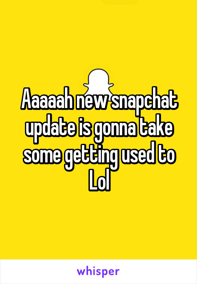 Aaaaah new snapchat update is gonna take some getting used to Lol