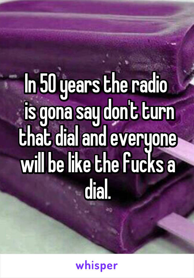 In 50 years the radio   is gona say don't turn that dial and everyone will be like the fucks a dial.