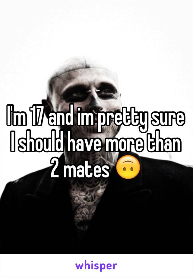 I'm 17 and im pretty sure I should have more than 2 mates 🙃