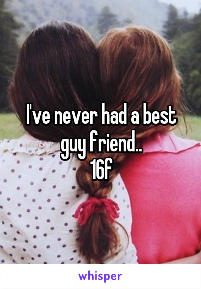 I've never had a best guy friend.. 16f