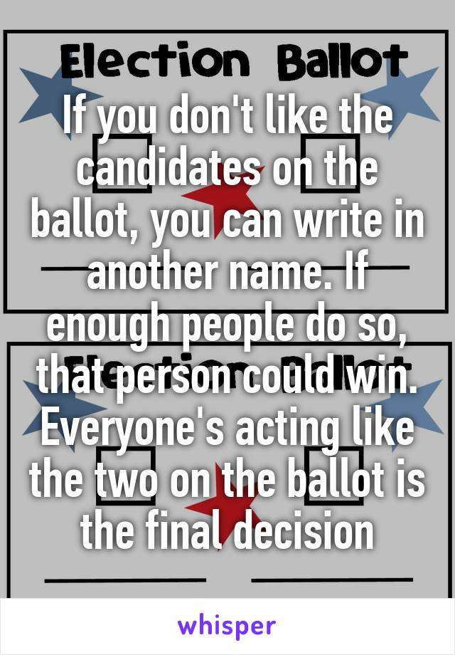 If you don't like the candidates on the ballot, you can write in another name. If enough people do so, that person could win. Everyone's acting like the two on the ballot is the final decision