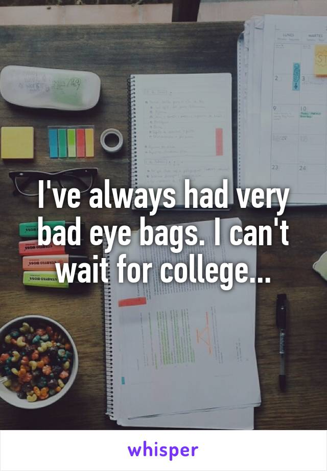 I've always had very bad eye bags. I can't wait for college...