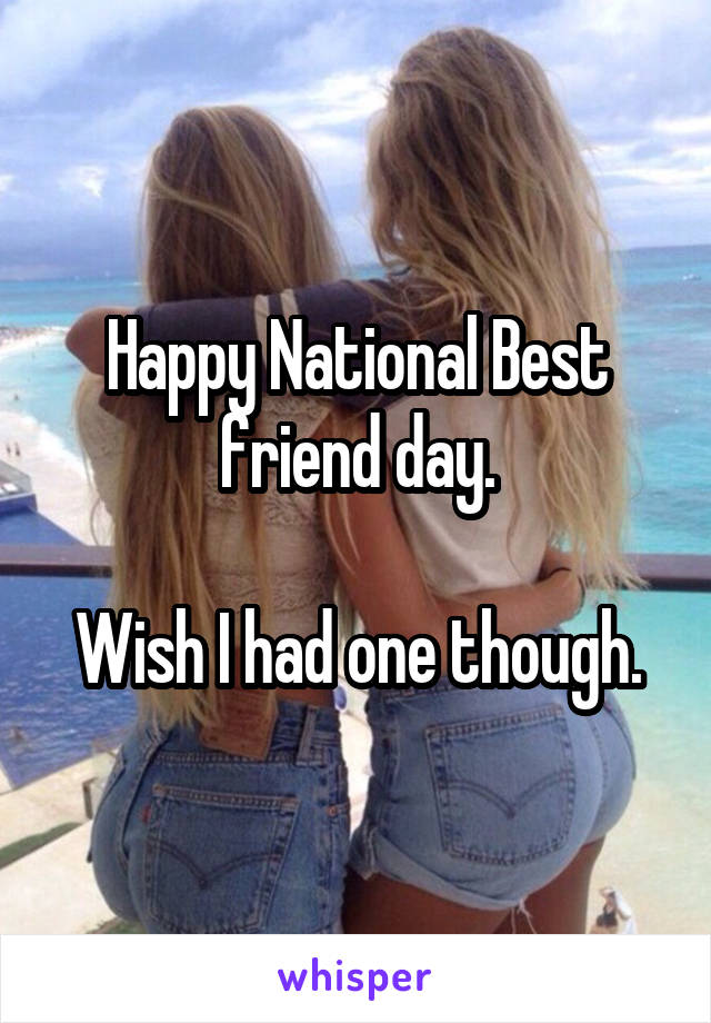 Happy National Best friend day.  Wish I had one though.