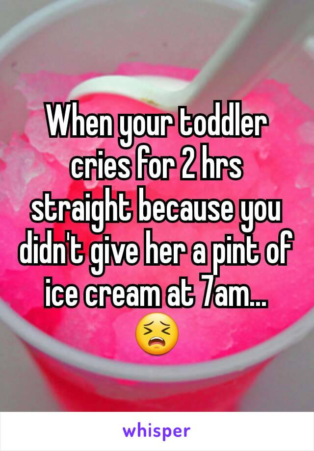 When your toddler cries for 2 hrs straight because you didn't give her a pint of ice cream at 7am... 😣