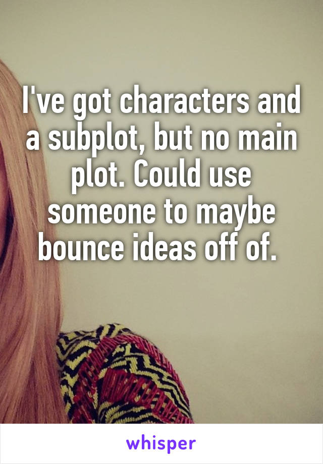 I've got characters and a subplot, but no main plot. Could use someone to maybe bounce ideas off of.