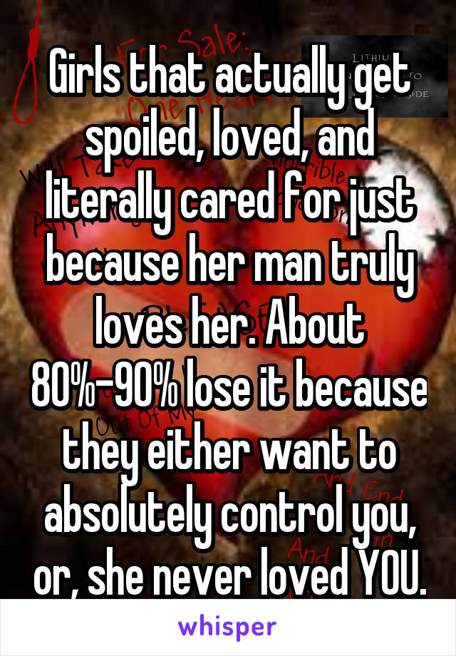 Girls that actually get spoiled, loved, and literally cared for just because her man truly loves her. About 80%-90% lose it because they either want to absolutely control you, or, she never loved YOU.