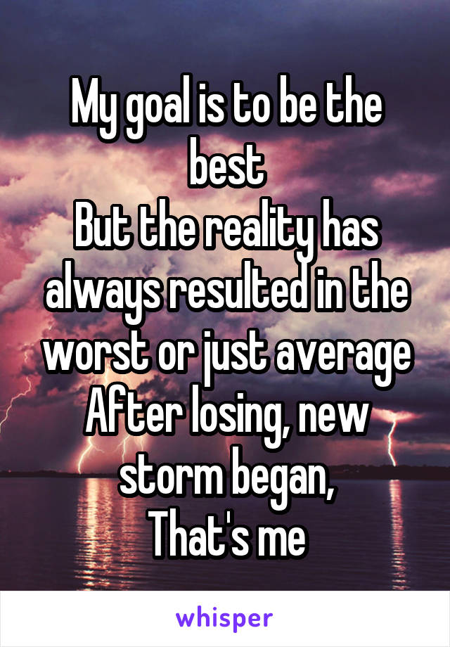 My goal is to be the best But the reality has always resulted in the worst or just average After losing, new storm began, That's me