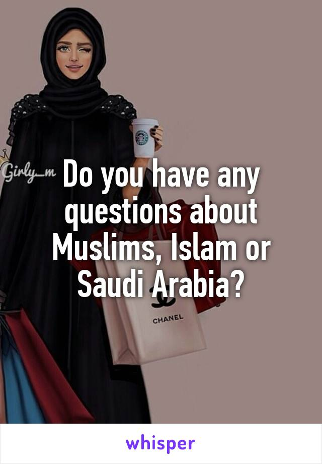 Do you have any questions about Muslims, Islam or Saudi Arabia?