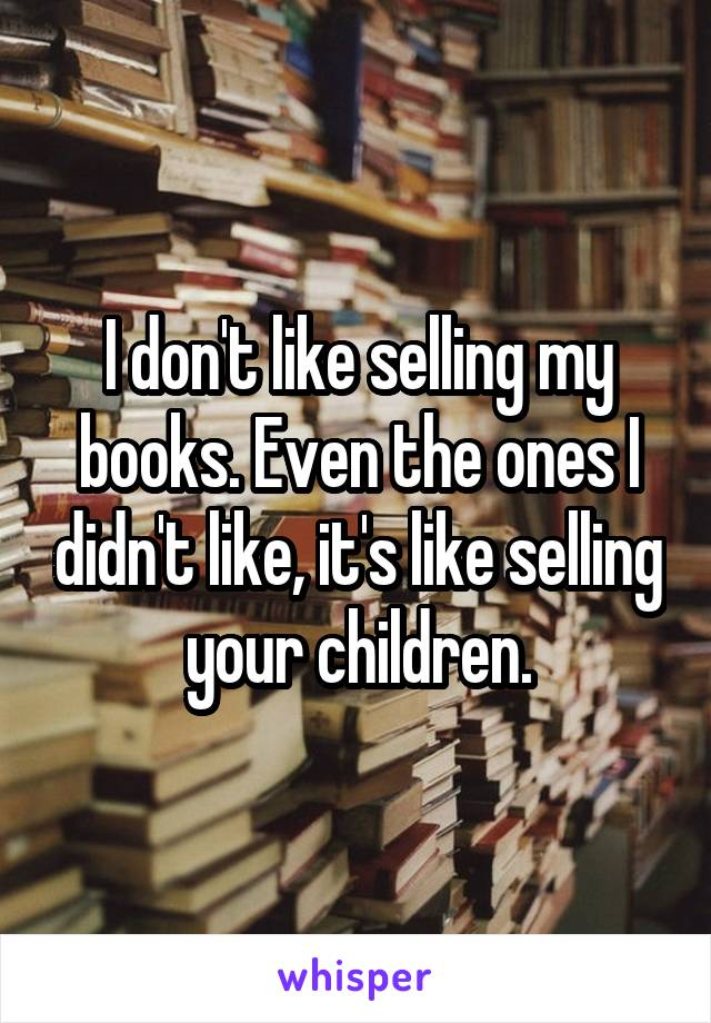 I don't like selling my books. Even the ones I didn't like, it's like selling your children.