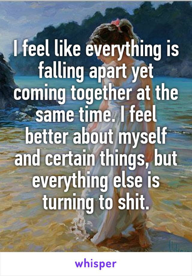 I feel like everything is falling apart yet coming together at the same time. I feel better about myself and certain things, but everything else is turning to shit.