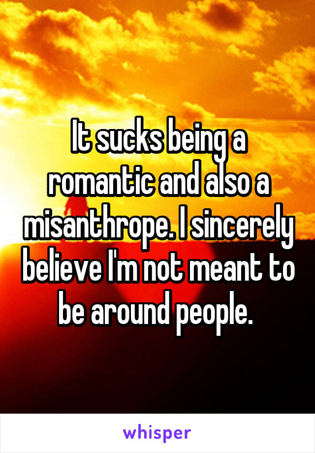 It sucks being a romantic and also a misanthrope. I sincerely believe I'm not meant to be around people.