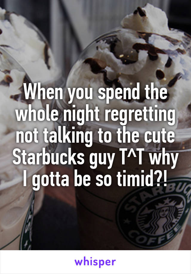 When you spend the whole night regretting not talking to the cute Starbucks guy T^T why I gotta be so timid?!