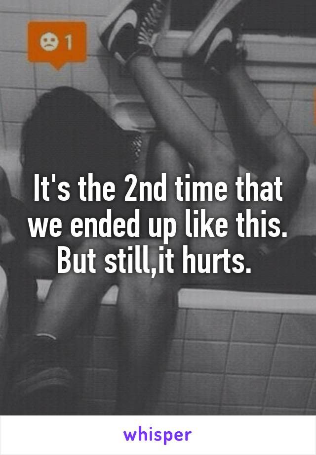 It's the 2nd time that we ended up like this. But still,it hurts.