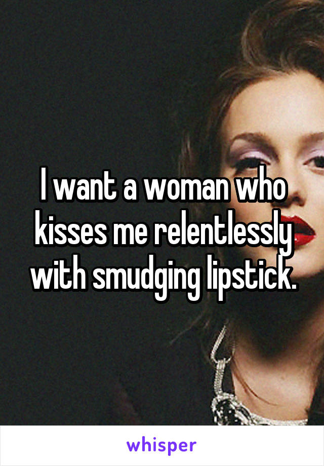 I want a woman who kisses me relentlessly with smudging lipstick.