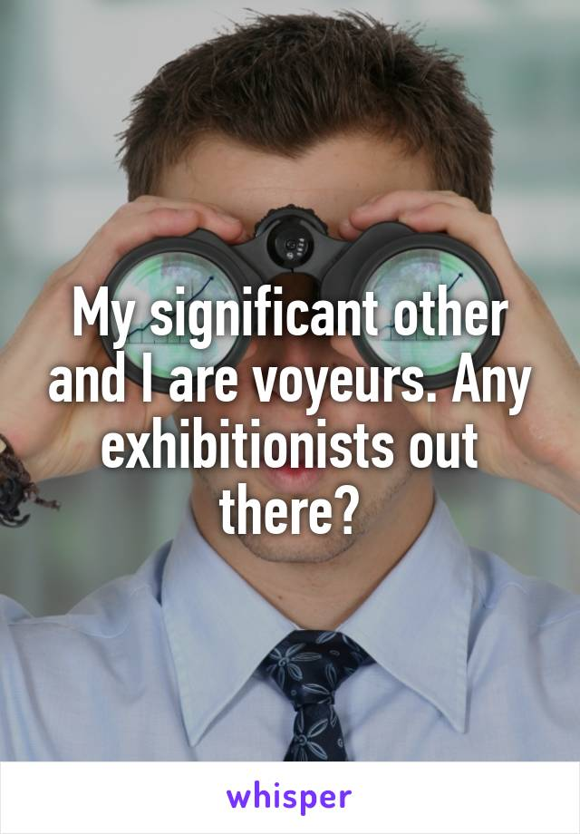 My significant other and I are voyeurs. Any exhibitionists out there?