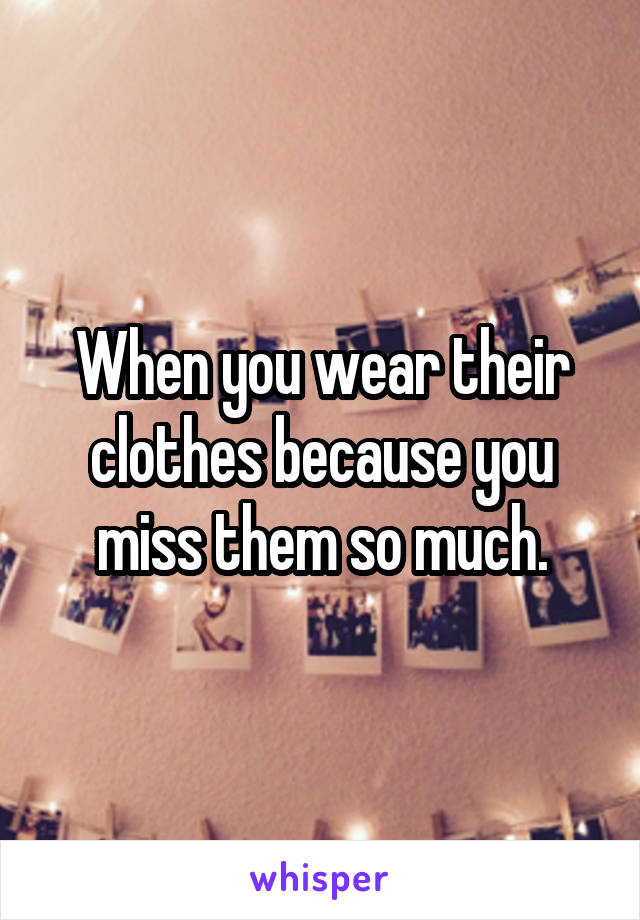 When you wear their clothes because you miss them so much.