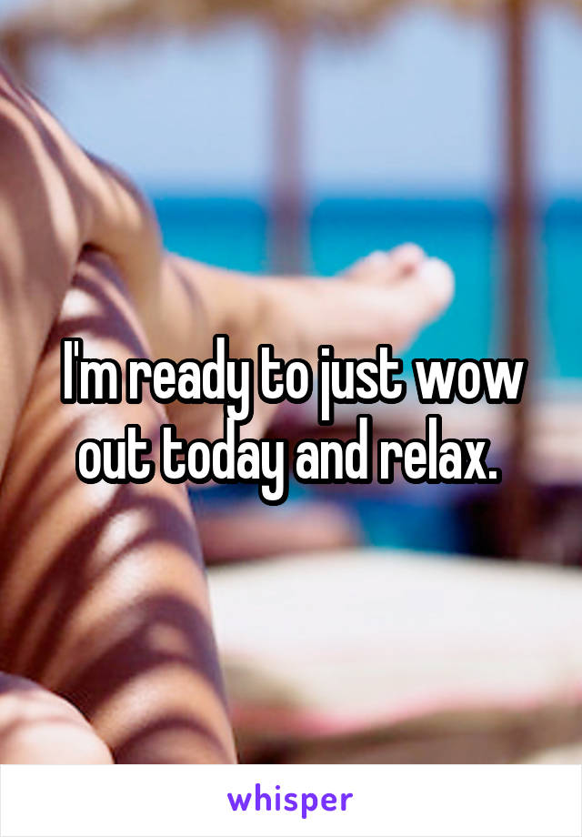 I'm ready to just wow out today and relax.