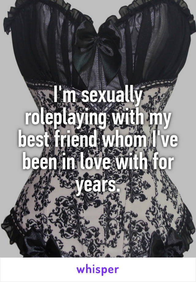I'm sexually roleplaying with my best friend whom I've been in love with for years.