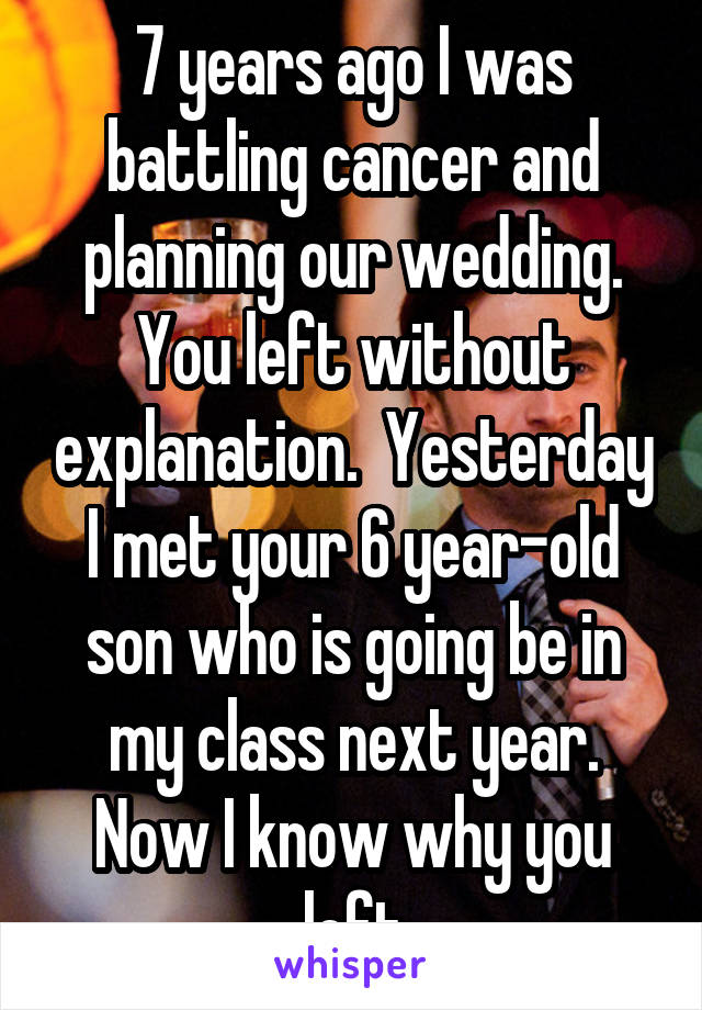 7 years ago I was battling cancer and planning our wedding. You left without explanation.  Yesterday I met your 6 year-old son who is going be in my class next year. Now I know why you left