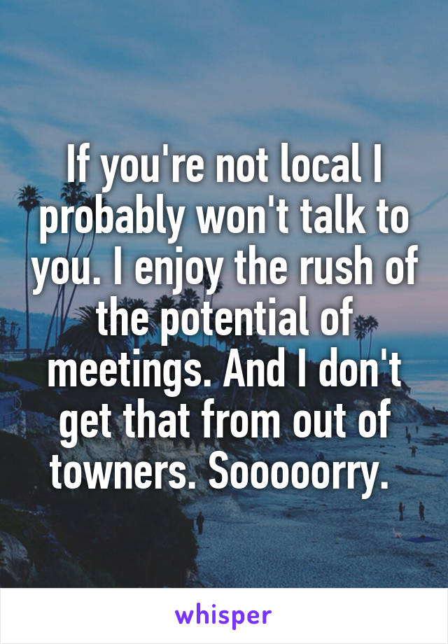 If you're not local I probably won't talk to you. I enjoy the rush of the potential of meetings. And I don't get that from out of towners. Sooooorry.