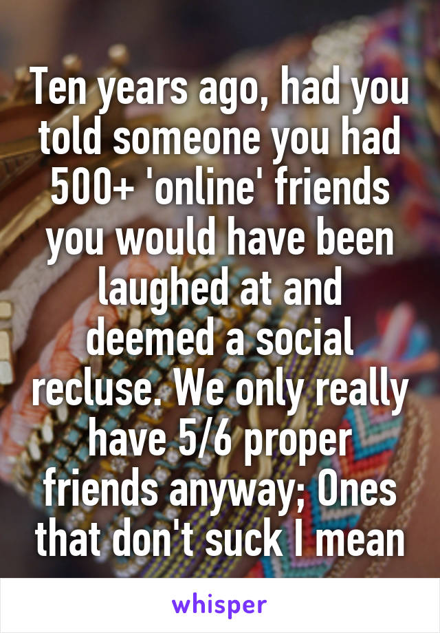 Ten years ago, had you told someone you had 500+ 'online' friends you would have been laughed at and deemed a social recluse. We only really have 5/6 proper friends anyway; Ones that don't suck I mean