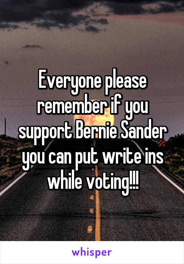Everyone please remember if you support Bernie Sander you can put write ins while voting!!!