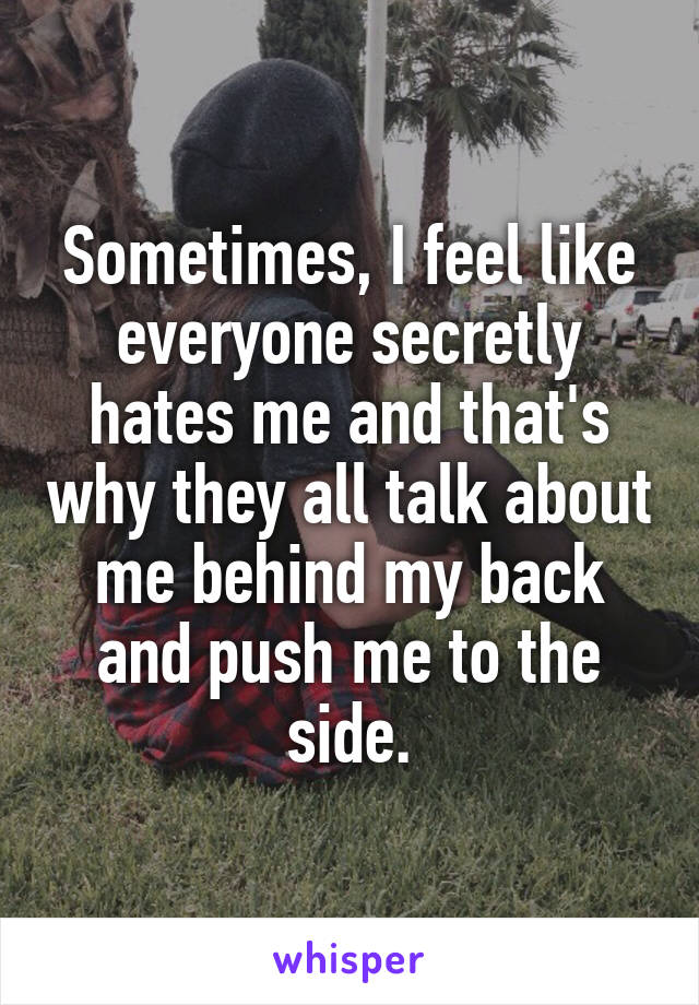 Sometimes, I feel like everyone secretly hates me and that's why they all talk about me behind my back and push me to the side.