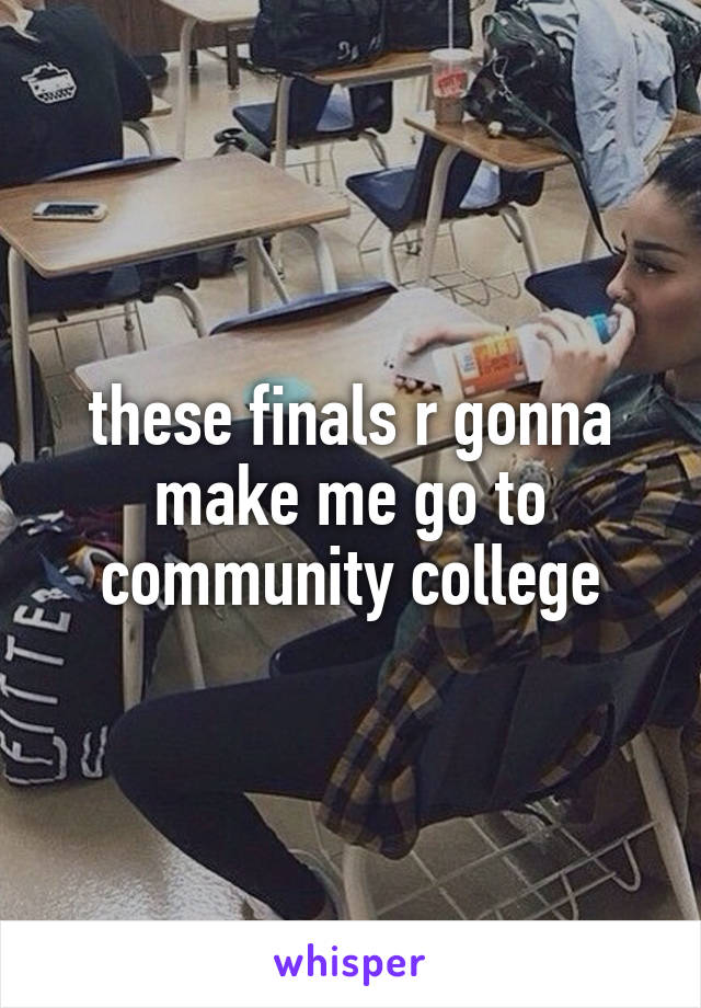 these finals r gonna make me go to community college