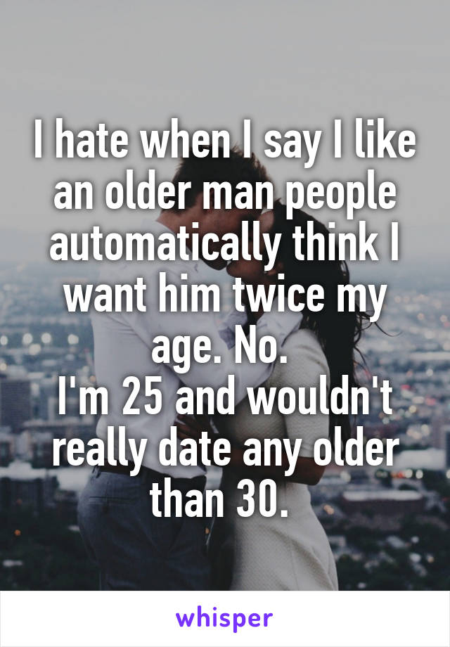I hate when I say I like an older man people automatically think I want him twice my age. No.  I'm 25 and wouldn't really date any older than 30.