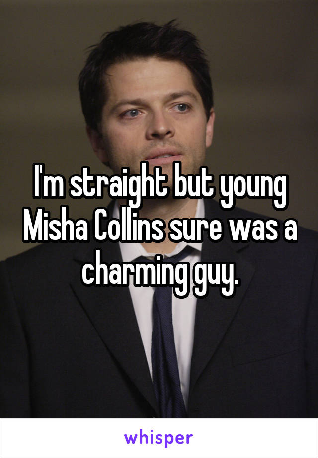 I'm straight but young Misha Collins sure was a charming guy.
