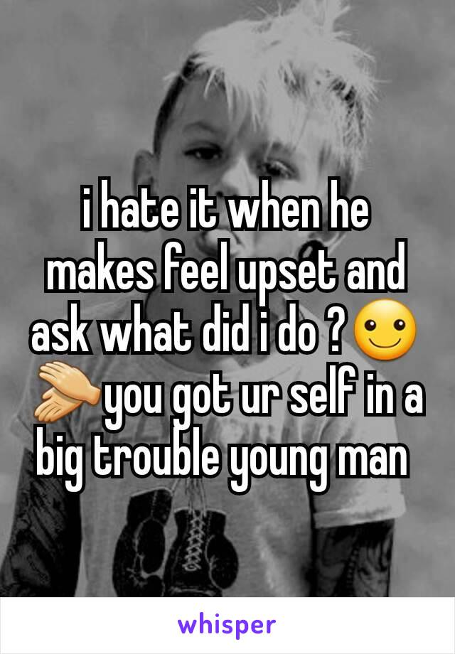 i hate it when he makes feel upset and ask what did i do ?☺👏you got ur self in a big trouble young man