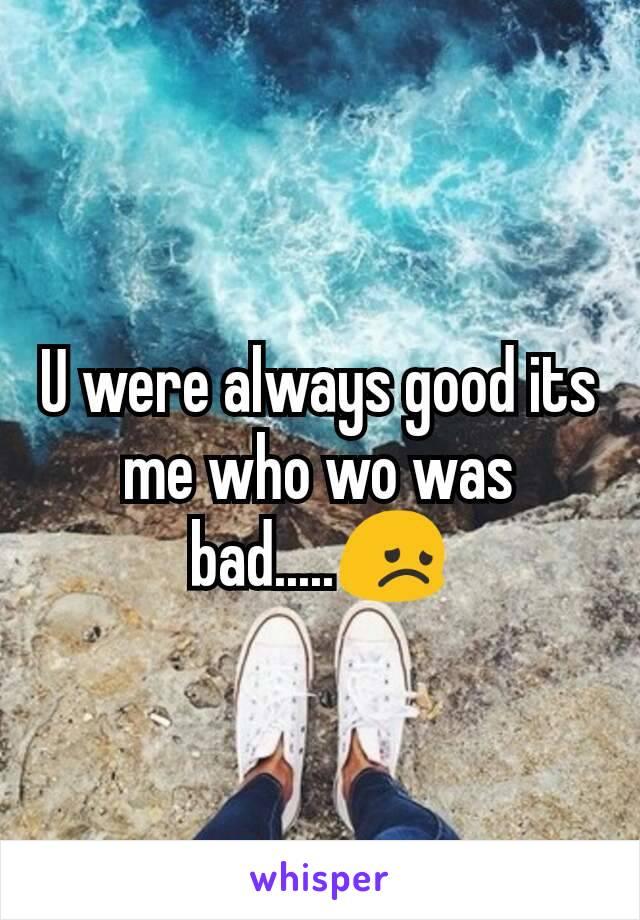 U were always good its me who wo was bad.....😞