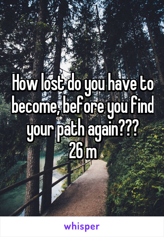 How lost do you have to become, before you find your path again??? 26 m