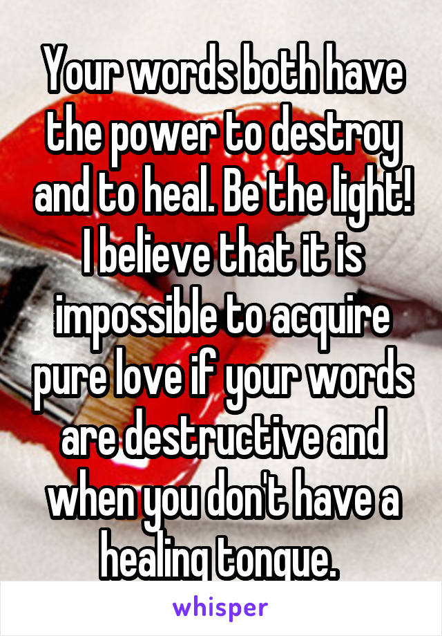 Your words both have the power to destroy and to heal. Be the light! I believe that it is impossible to acquire pure love if your words are destructive and when you don't have a healing tongue.