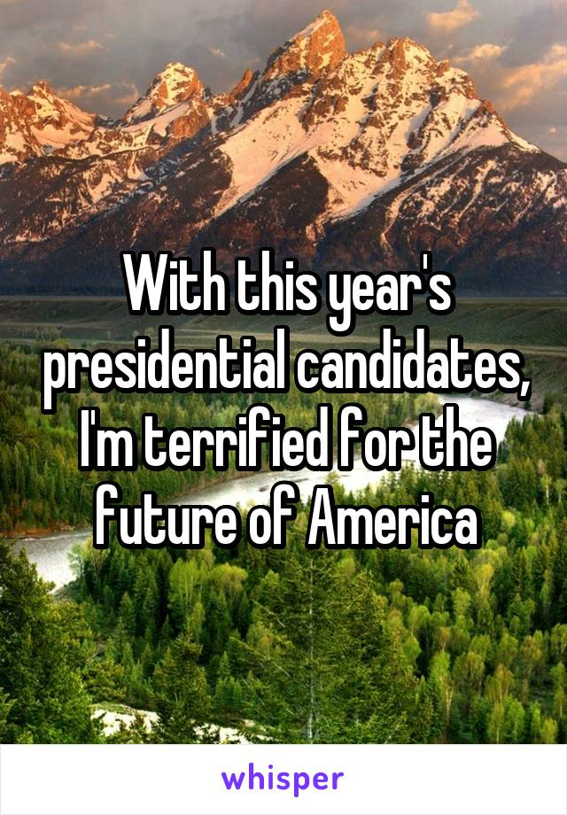 With this year's presidential candidates, I'm terrified for the future of America