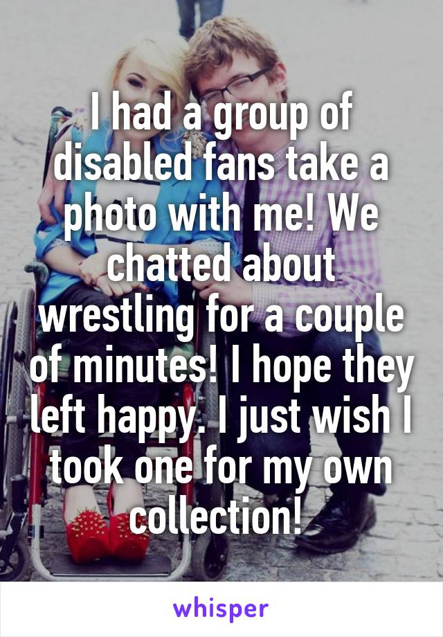 I had a group of disabled fans take a photo with me! We chatted about wrestling for a couple of minutes! I hope they left happy. I just wish I took one for my own collection!