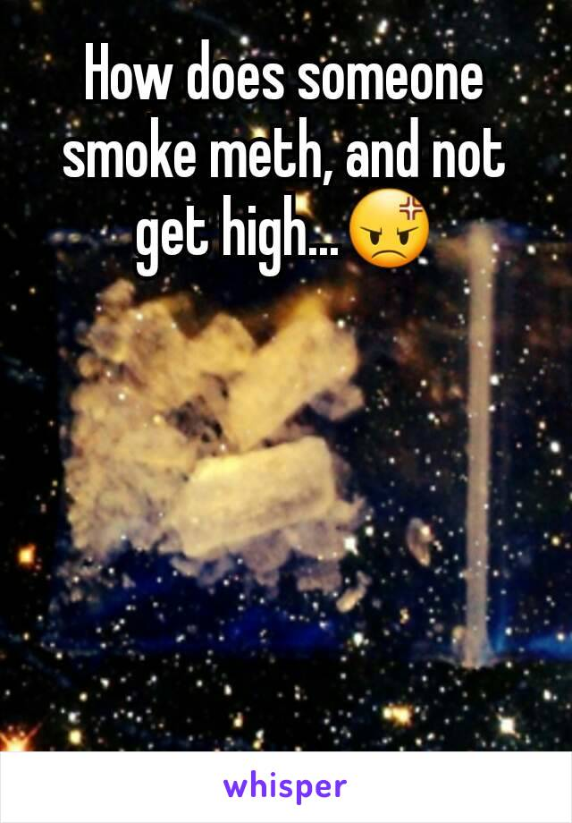 How does someone smoke meth, and not get high...😡
