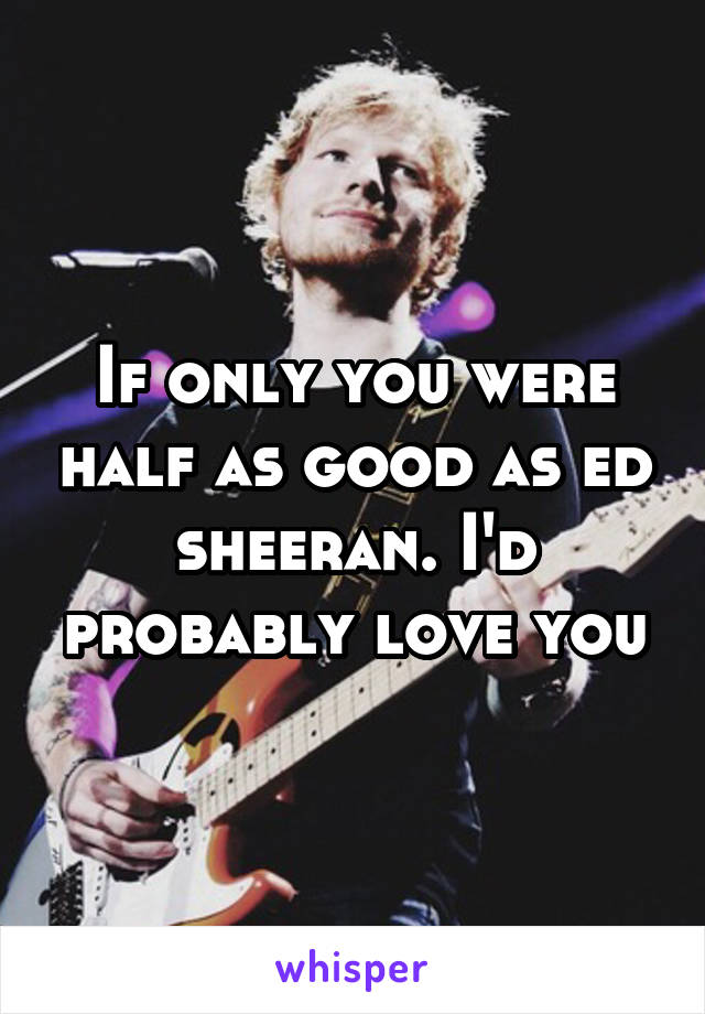 If only you were half as good as ed sheeran. I'd probably love you