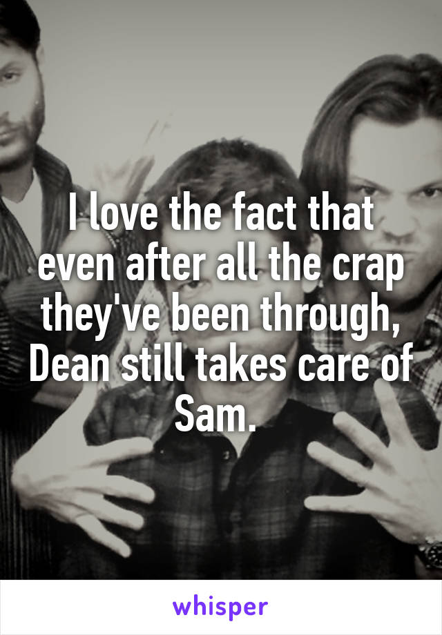 I love the fact that even after all the crap they've been through, Dean still takes care of Sam.