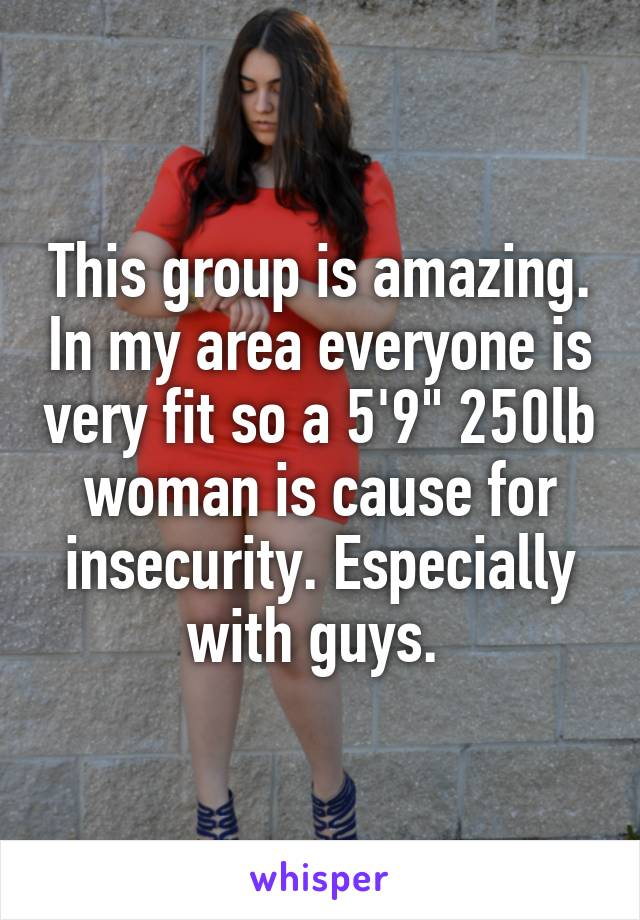 """This group is amazing. In my area everyone is very fit so a 5'9"""" 250lb woman is cause for insecurity. Especially with guys."""