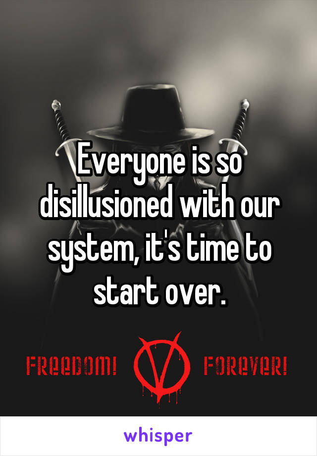 Everyone is so disillusioned with our system, it's time to start over.