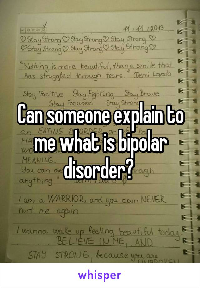 Can someone explain to me what is bipolar disorder?