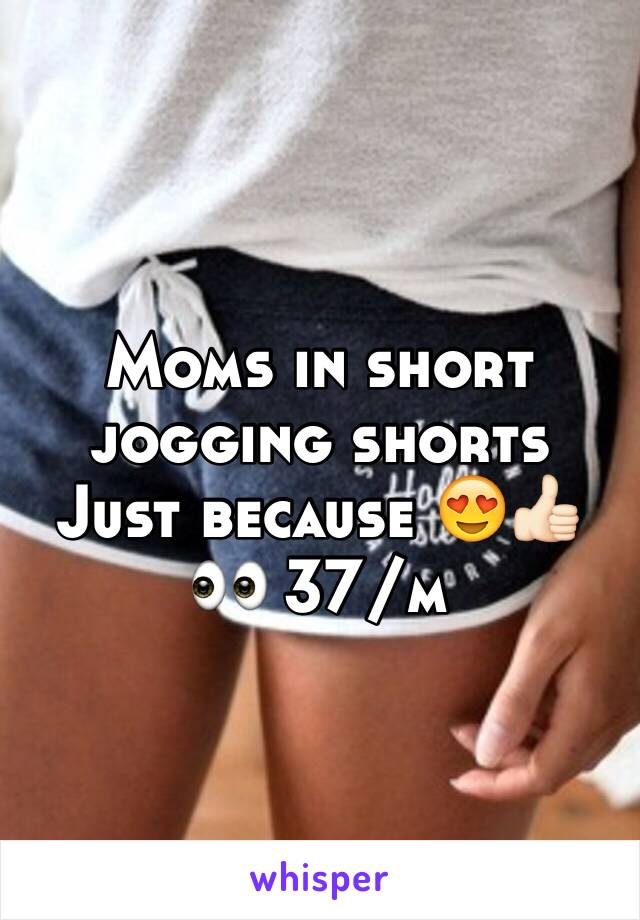 Moms in short jogging shorts  Just because 😍👍🏻👀 37/m