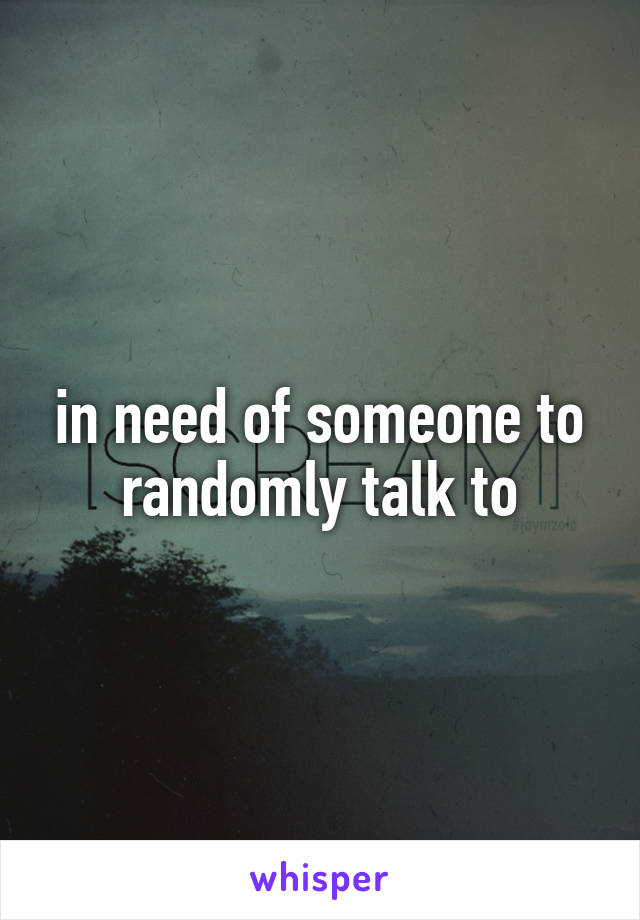 in need of someone to randomly talk to