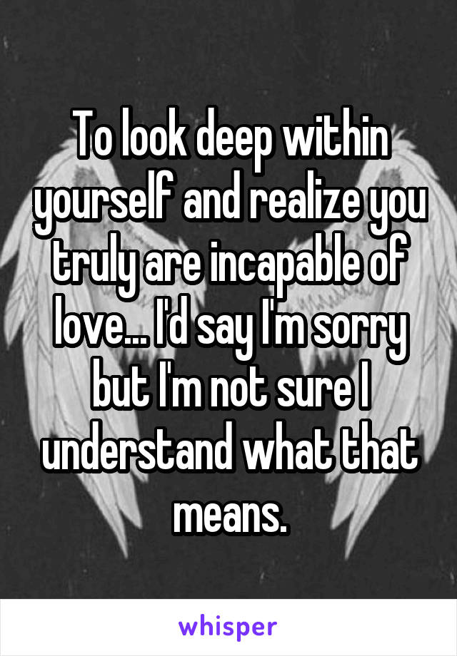 To look deep within yourself and realize you truly are incapable of love... I'd say I'm sorry but I'm not sure I understand what that means.