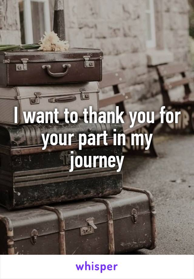 I want to thank you for your part in my journey